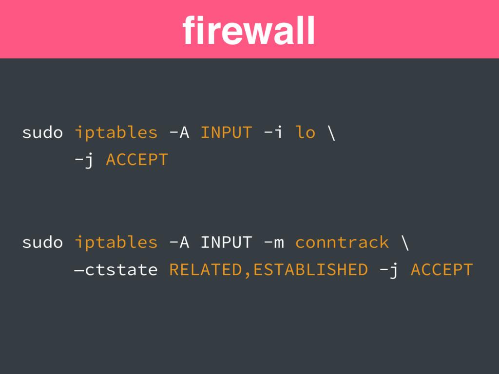 firewall sudo iptables -A INPUT -i lo \ -j ACCEP...