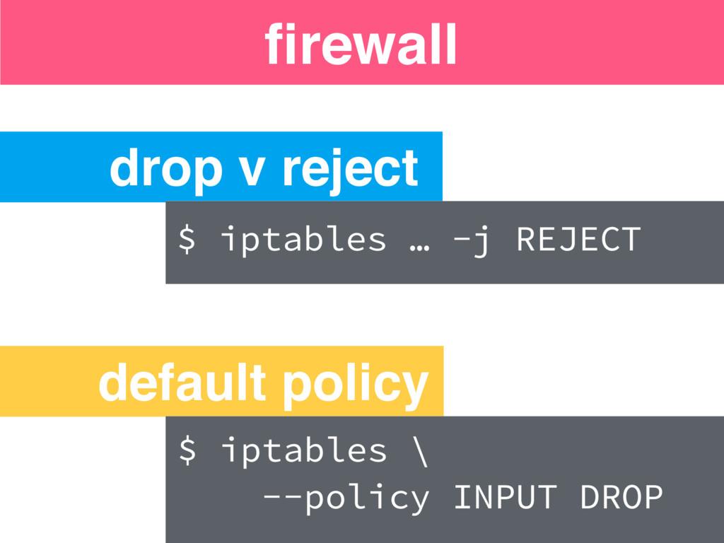 firewall drop v reject default policy $ iptables...