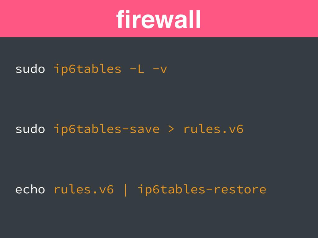 firewall sudo ip6tables -L -v sudo ip6tables-sav...