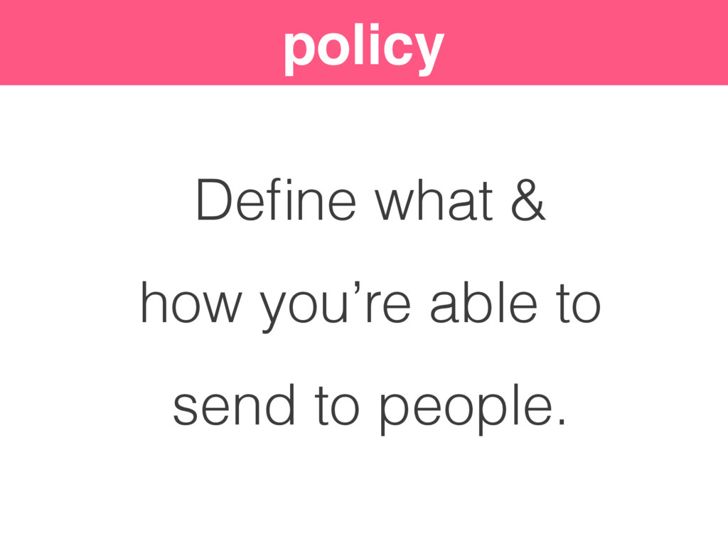 policy Define what & how you're able to send to ...