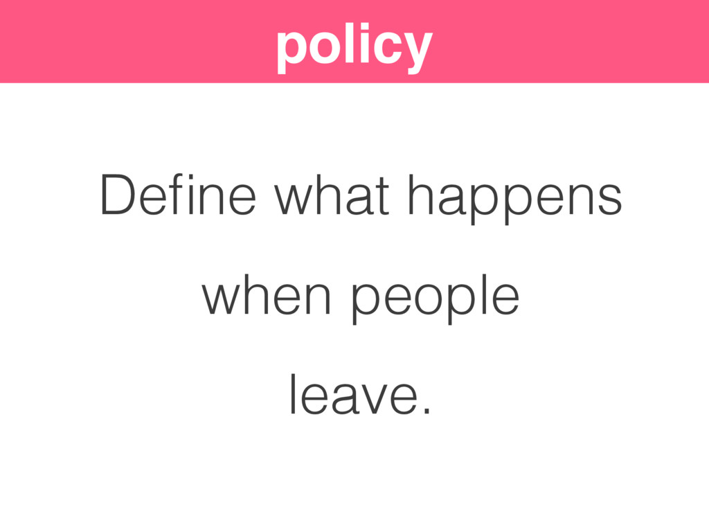 policy Define what happens when people leave.