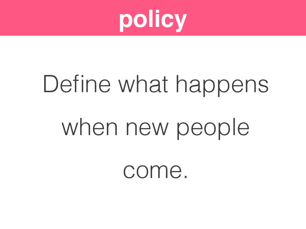 policy Define what happens when new people come.