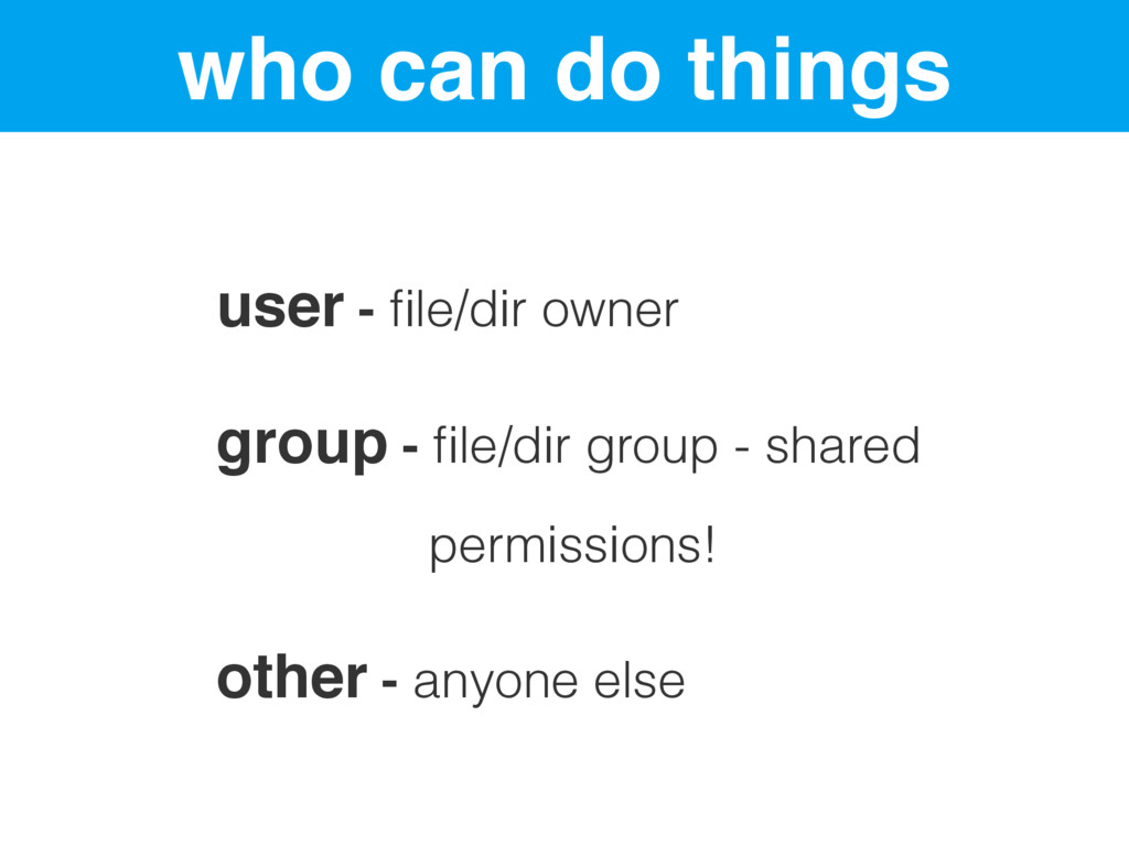 who can do things user - file/dir owner group - ...
