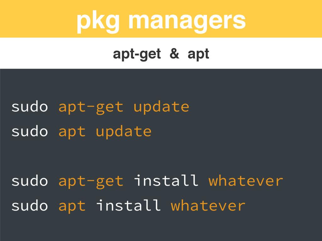 pkg managers apt-get & apt sudo apt-get update ...