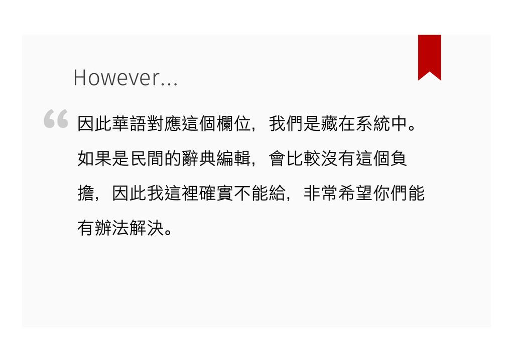 因此華語對應這個欄位,我們是藏在系統中。 如果是民間的辭典編輯,會比較沒有這個負 擔,因此我這...