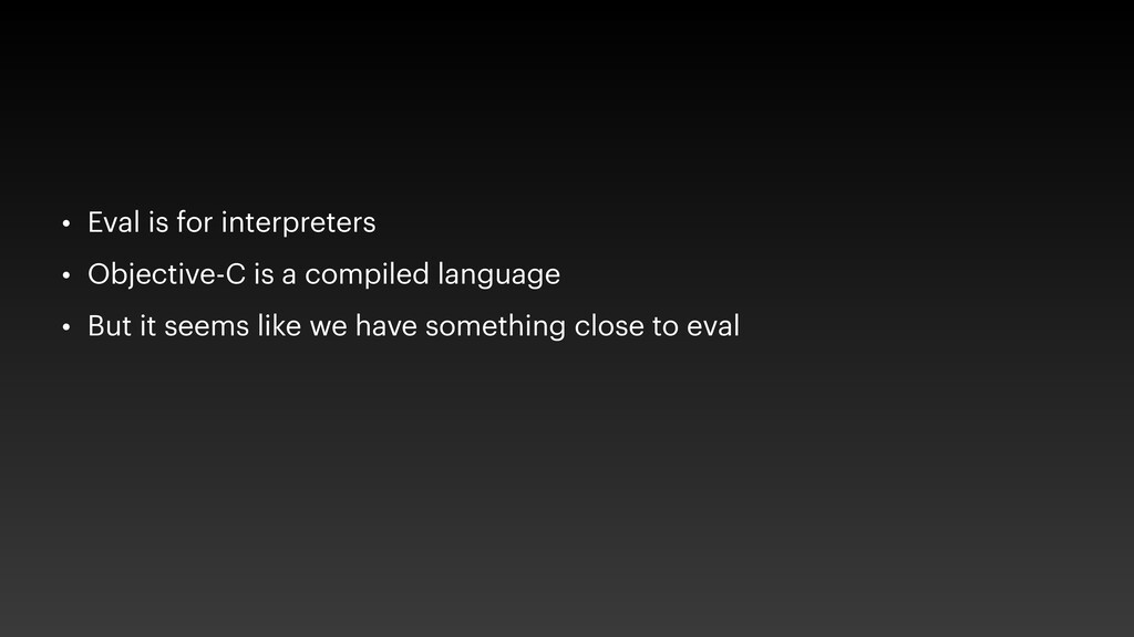 • Eval is for interpreters • Objective-C is a c...