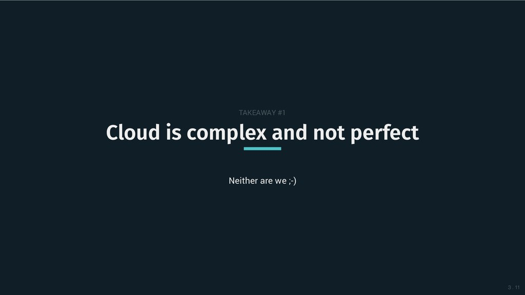TAKEAWAY #1 Cloud is complex and not perfect Cl...