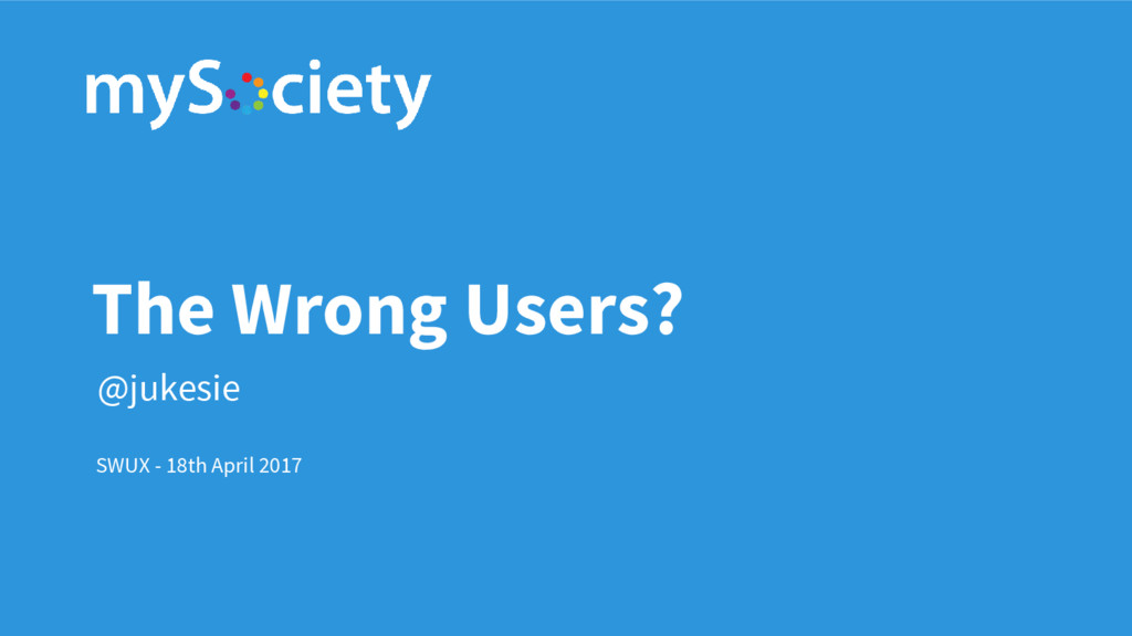The Wrong Users? SWUX - 18th April 2017 @jukesie