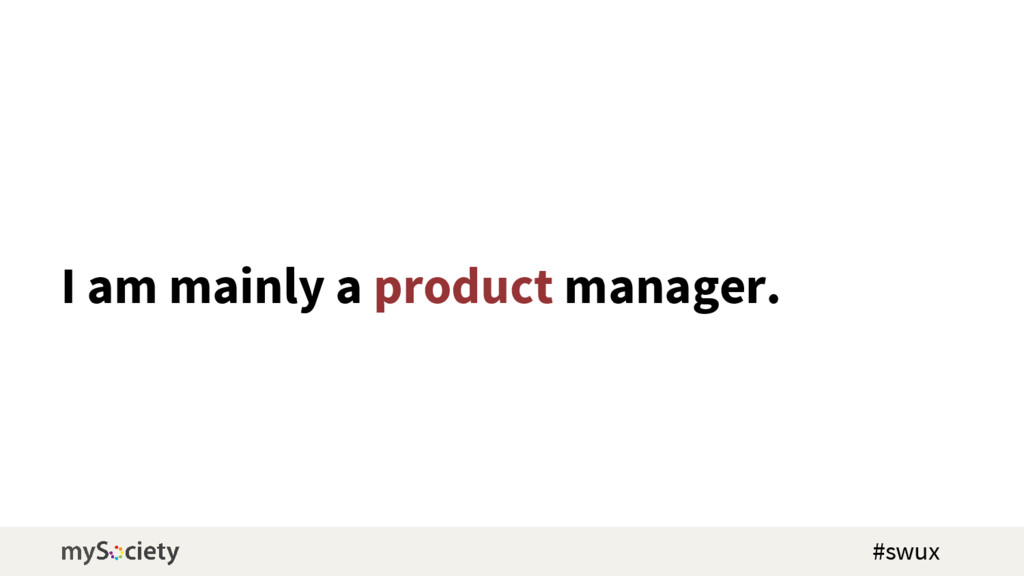 I am mainly a product manager. #swux
