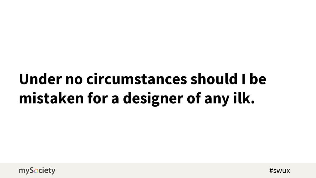 Under no circumstances should I be mistaken for...