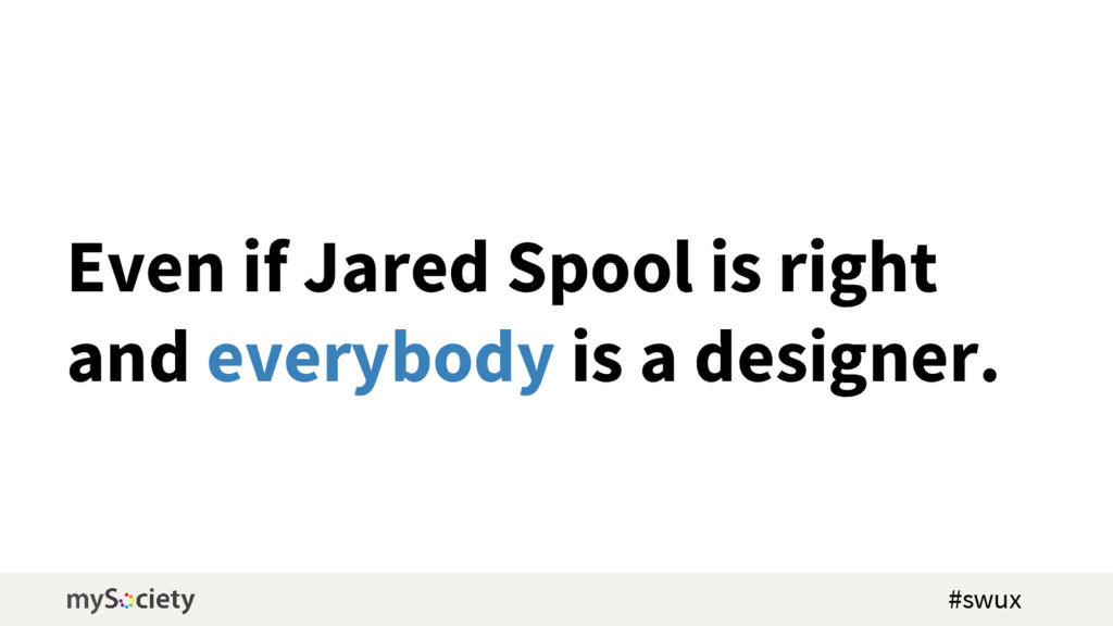 Even if Jared Spool is right and everybody is a...