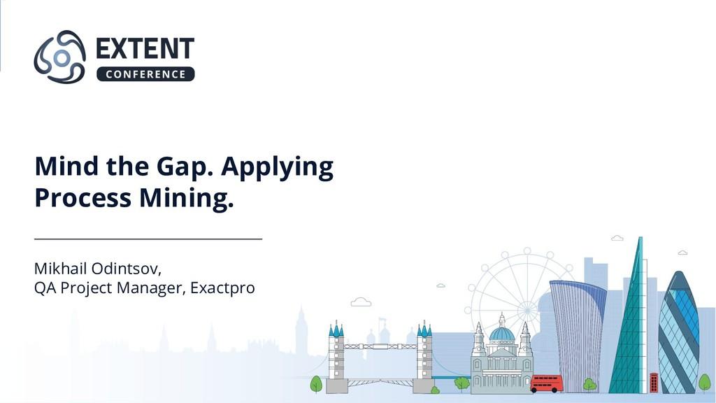 Mind the Gap. Applying Process Mining. Mikhail ...