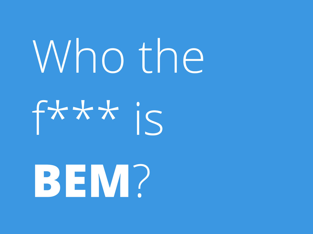 Who the f*** is BEM?