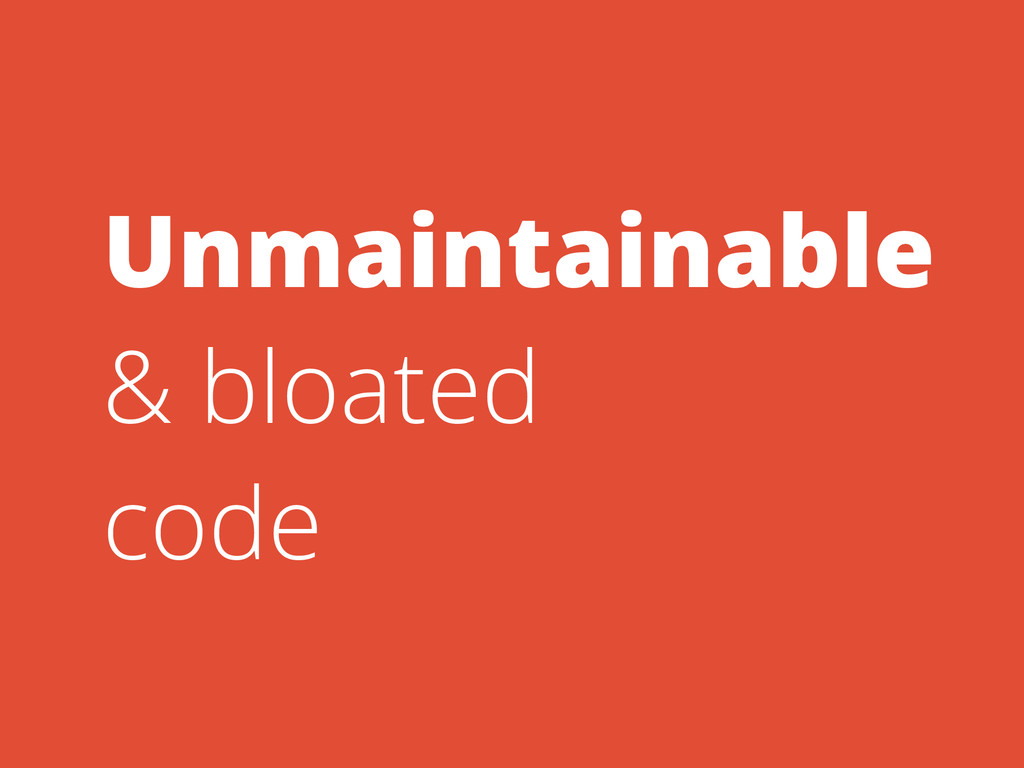 Unmaintainable & bloated code