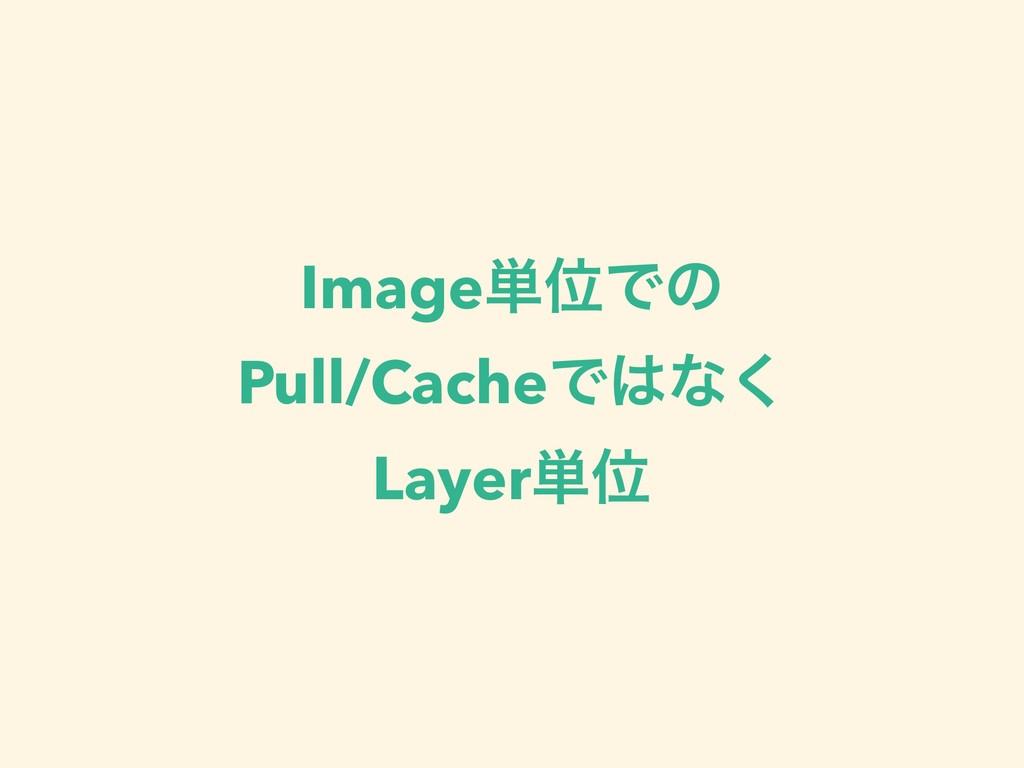 Image୯ҐͰͷ Pull/CacheͰͳ͘ Layer୯Ґ
