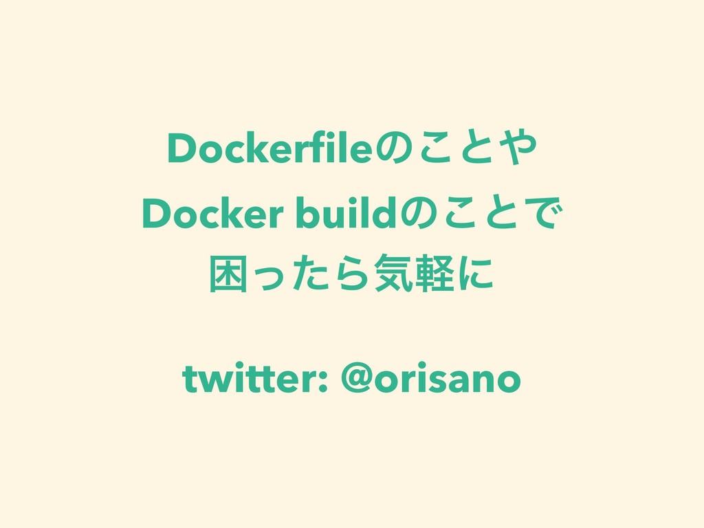 Dockerfileͷ͜ͱ Docker buildͷ͜ͱͰ ࠔͬͨΒؾܰʹ twitter:...