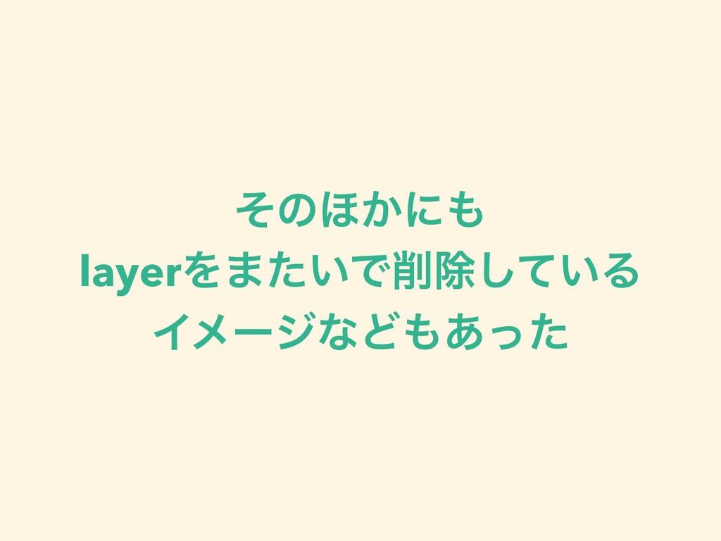 ͦͷ΄͔ʹ layerΛ·͍ͨͰআ͍ͯ͠Δ ΠϝʔδͳͲ͋ͬͨ