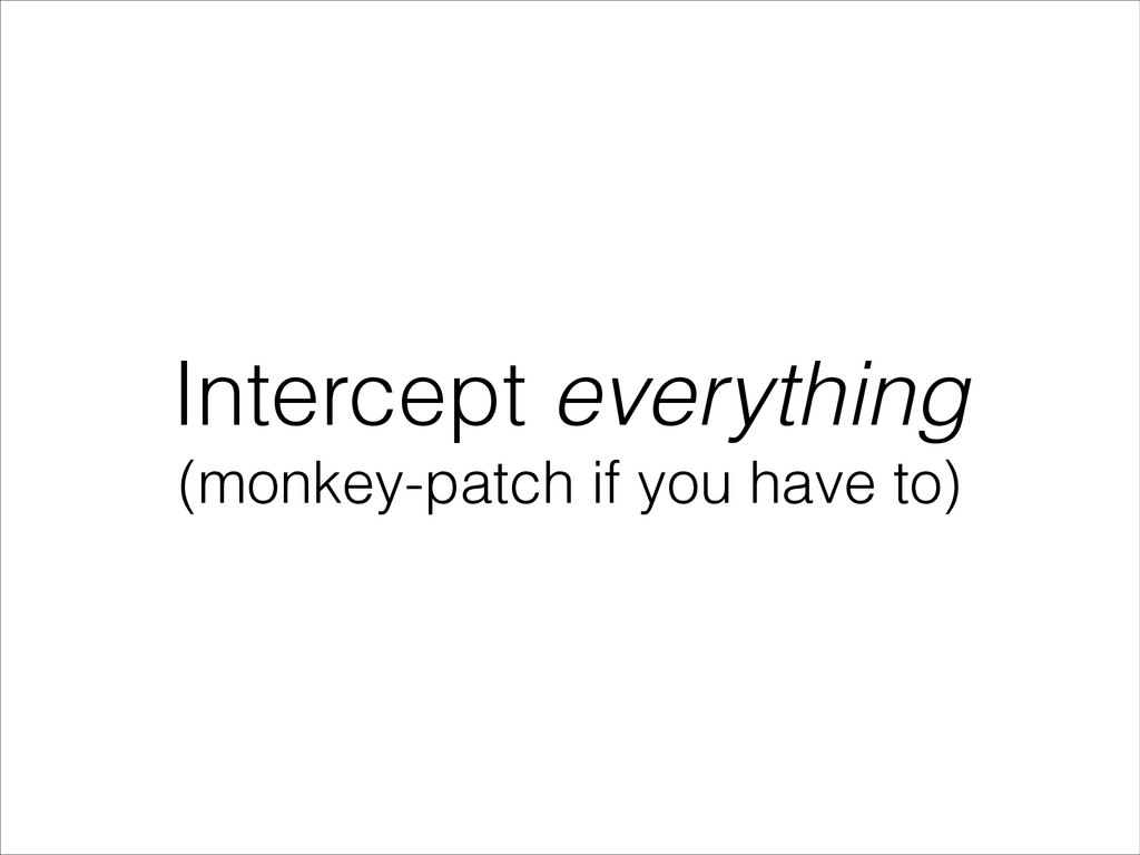 Intercept everything (monkey-patch if you have ...