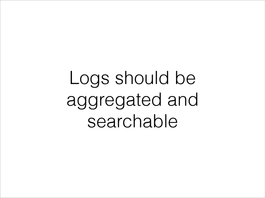 Logs should be aggregated and searchable