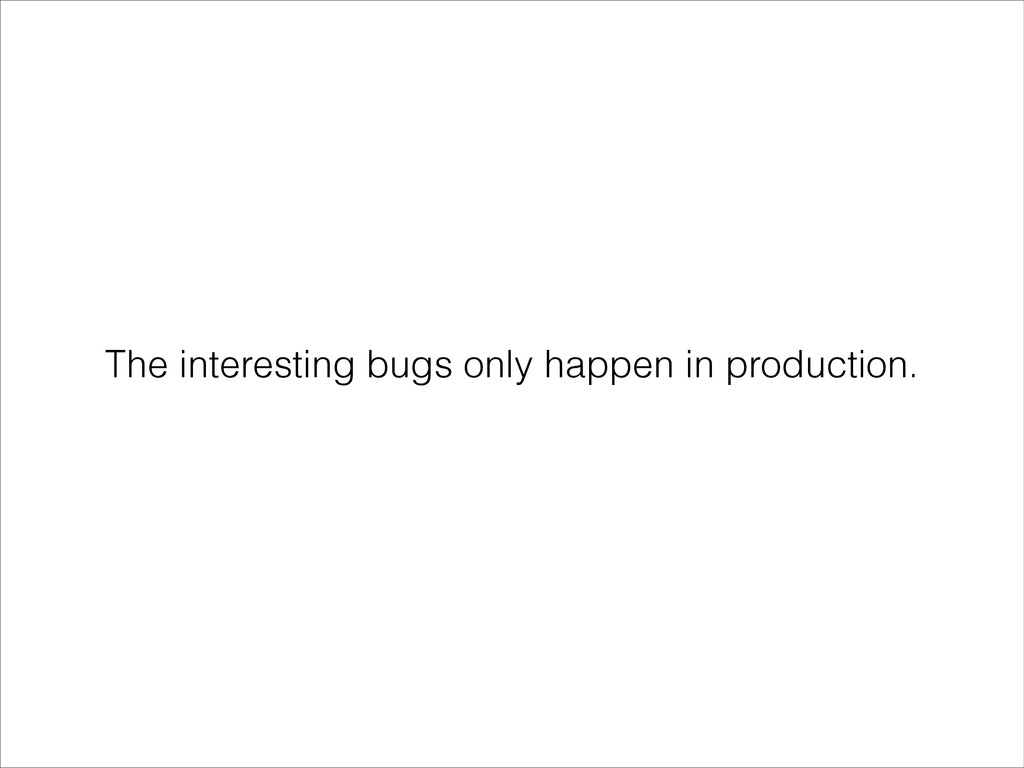 The interesting bugs only happen in production.