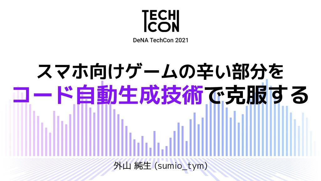 スマホ向けゲームの辛い部分を コード自動生成技術で克服する 外山 純生 (sumio_tym)