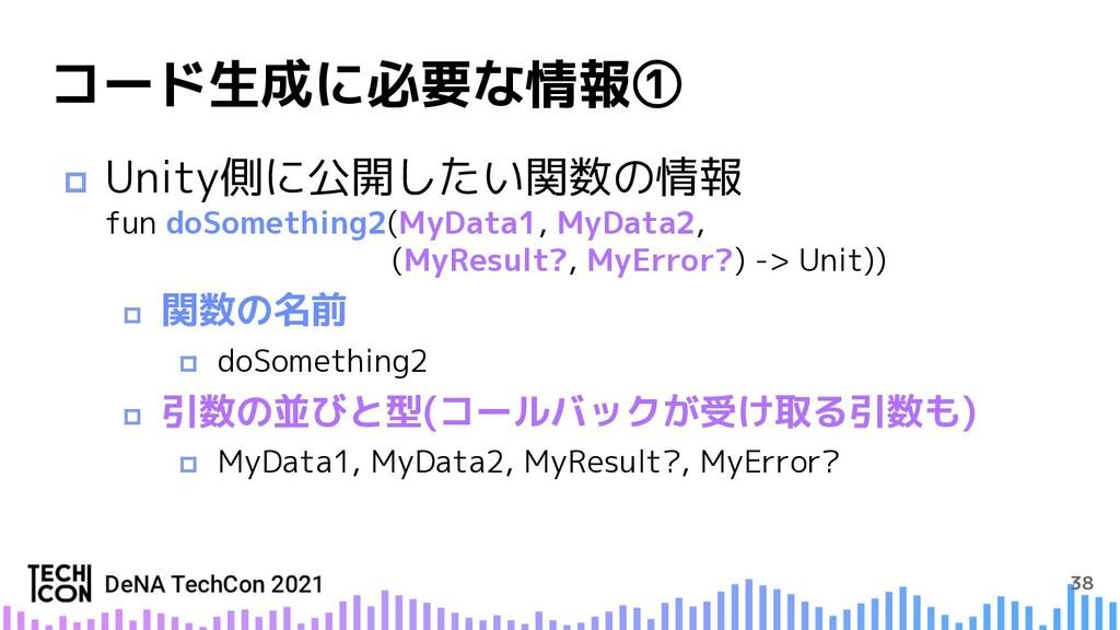 38 コード生成に必要な情報① p Unity側に公開したい関数の情報 fun doSomet...