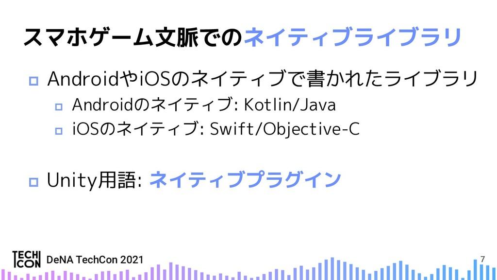 7 スマホゲーム文脈でのネイティブライブラリ p AndroidやiOSのネイティブで書かれた...