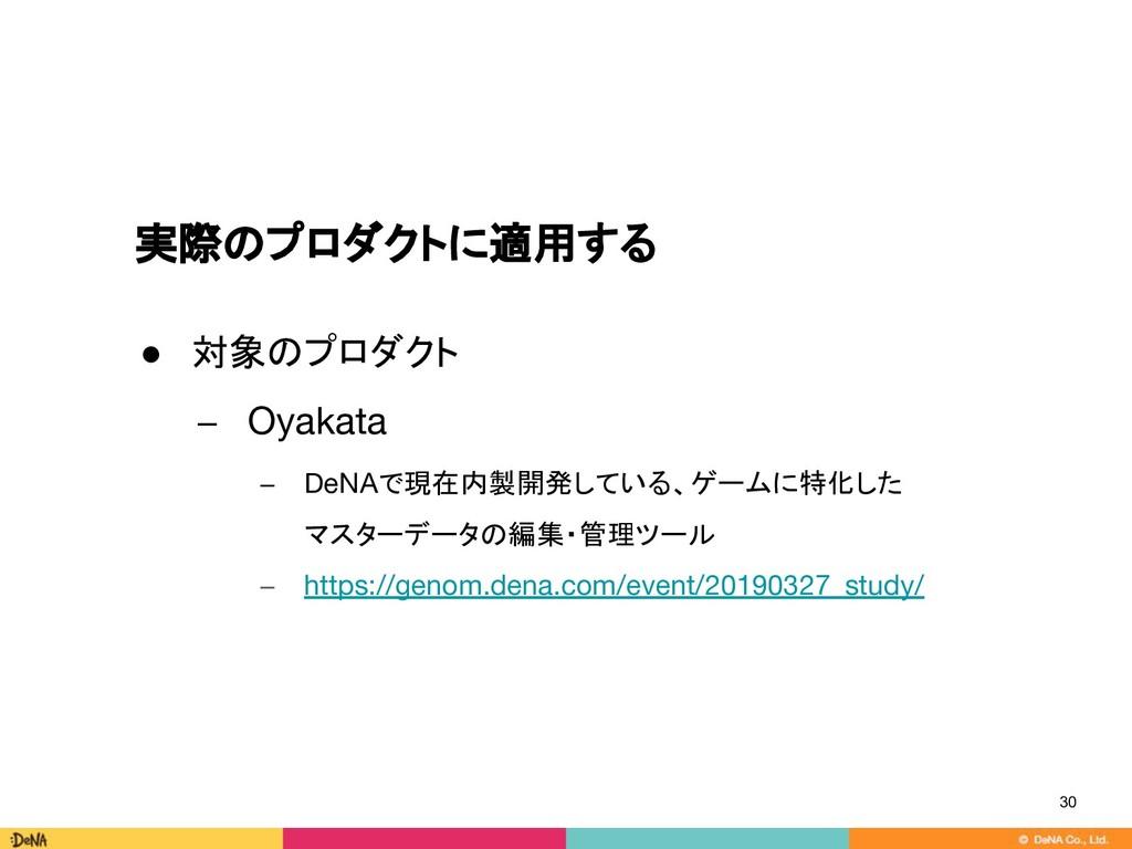 実際のプロダクトに適用する ● 対象のプロダクト − Oyakata − DeNAで現在内製開...