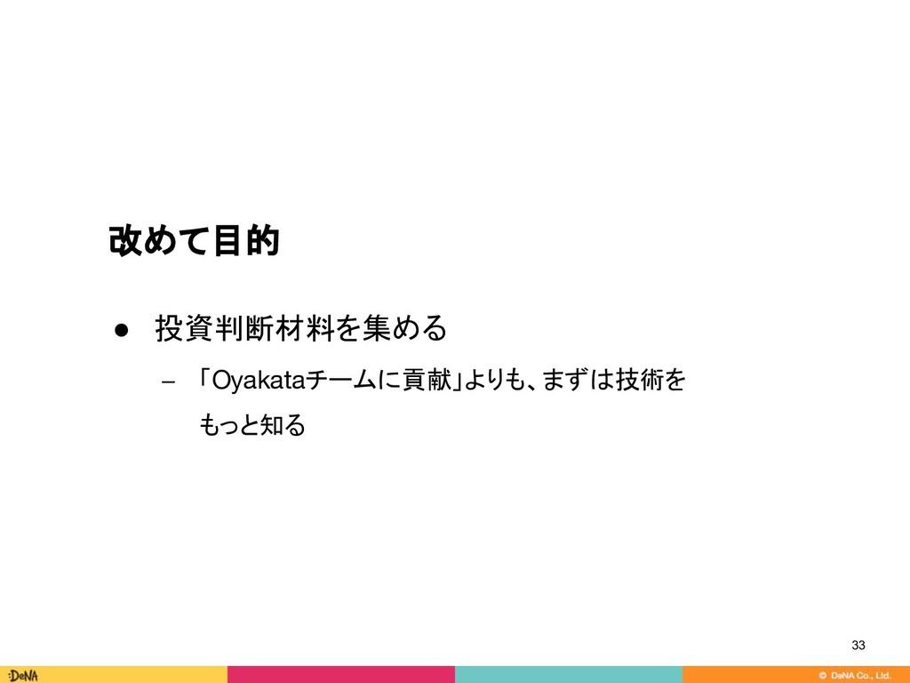 改めて目的 33 ● 投資判断材料を集める − 「Oyakataチームに貢献」よりも、まずは技...