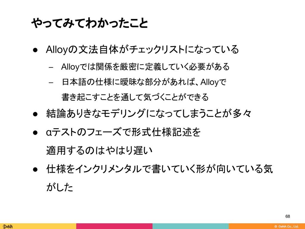 やってみてわかったこと 68 ● Alloyの文法自体がチェックリストになっている − All...