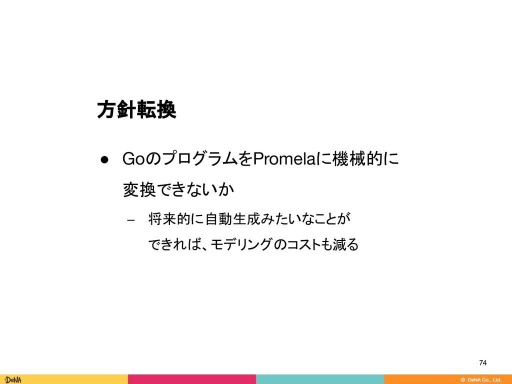 方針転換 ● GoのプログラムをPromelaに機械的に 変換できないか − 将来的に自動生成...