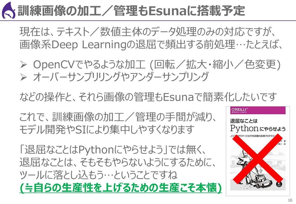 16 訓練画像の加工/管理もEsunaに搭載予定 現在は、テキスト/数値主体のデータ処理のみの...