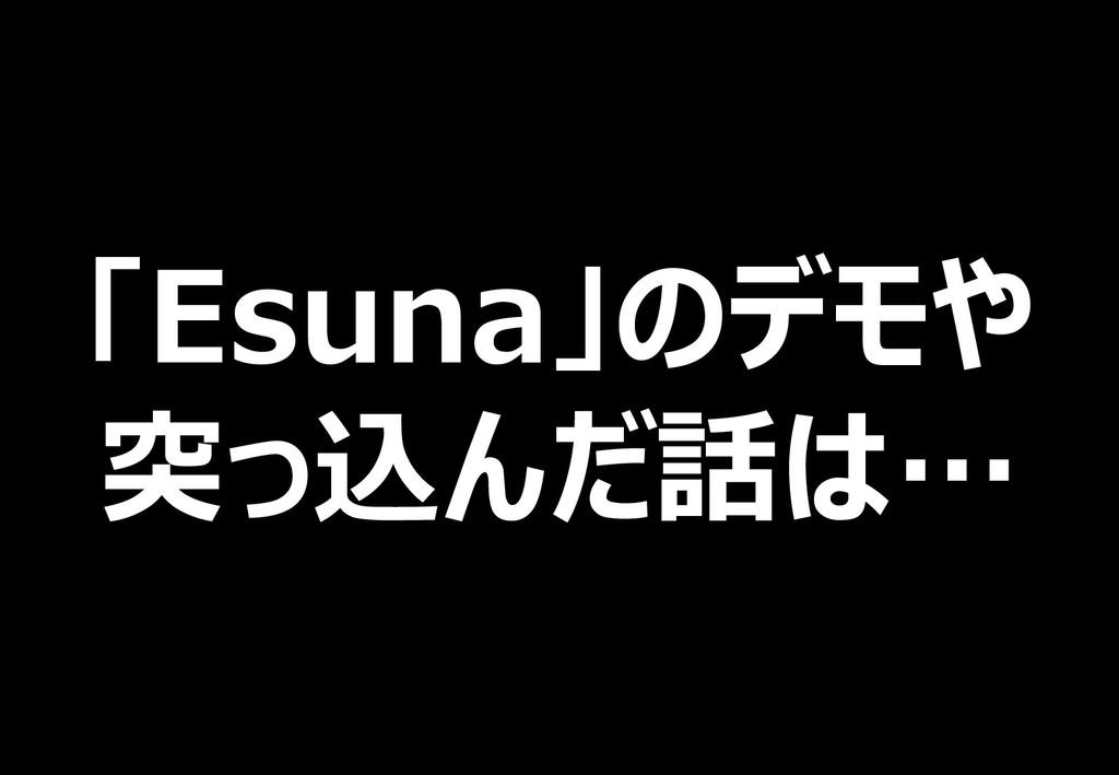 「Esuna」のデモや 突っ込んだ話は…