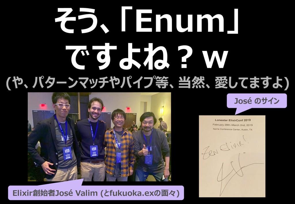 そう、「Enum」 ですよね?w (や、パターンマッチやパイプ等、当然、愛してますよ) Eli...