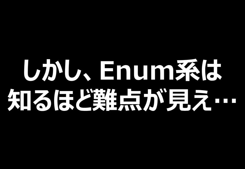 しかし、Enum系は 知るほど難点が見え…