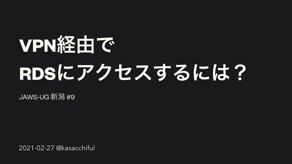 VPNܦ༝Ͱ RDSʹΞΫηε͢Δʹʁ JAWS-UG ৽ׁ #9 2021-02-27 @...