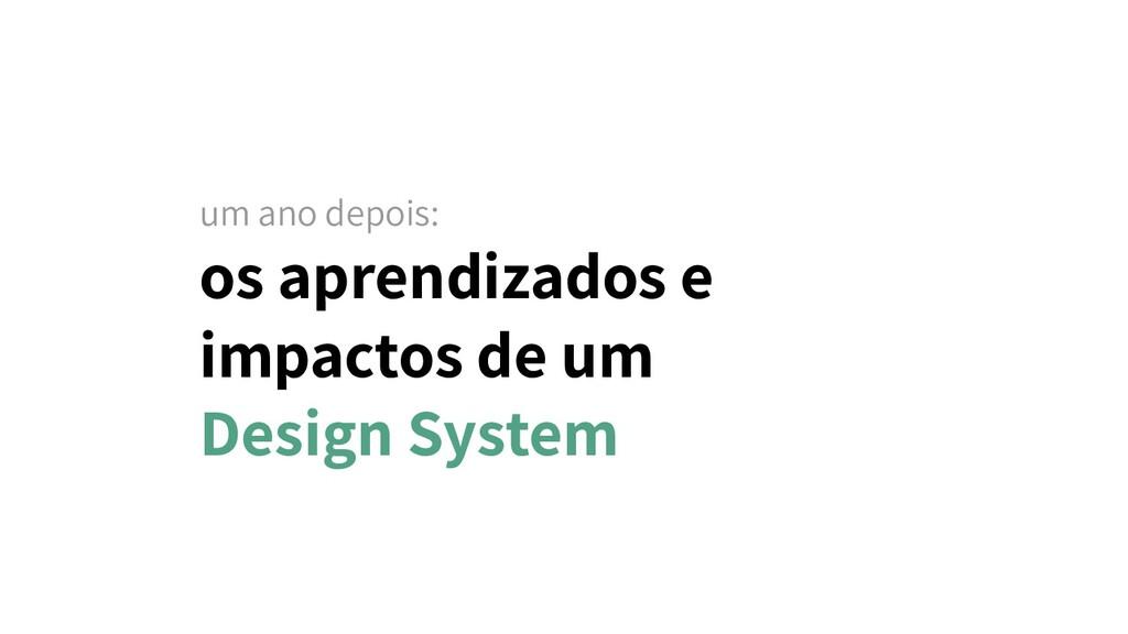 os aprendizados e impactos de um Design System....