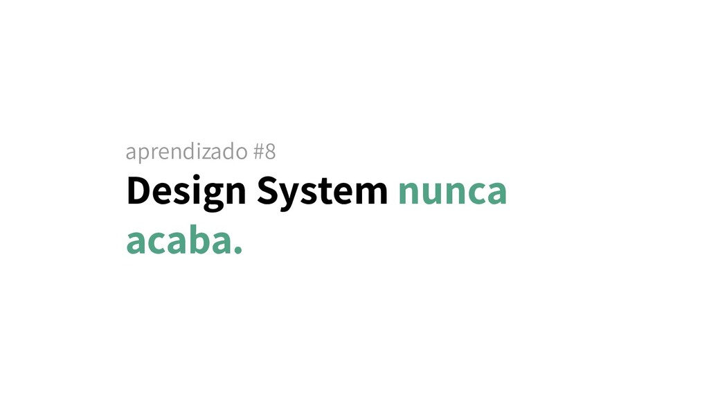 aprendizado #8 Design System nunca acaba.