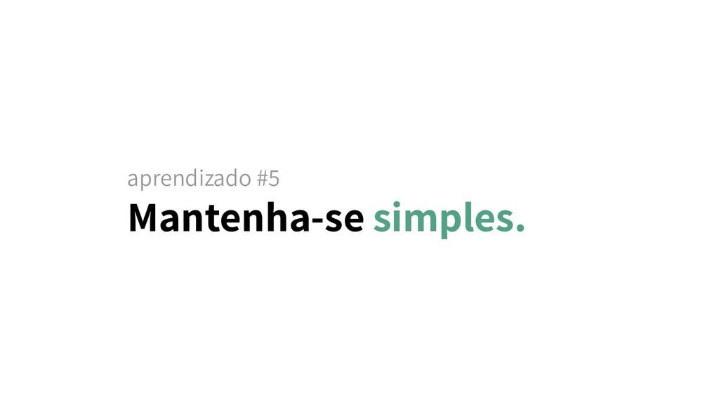 aprendizado #5 Mantenha-se simples.