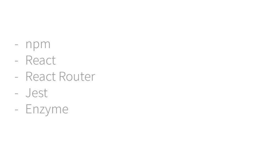 - npm - React - React Router - Jest - Enzyme