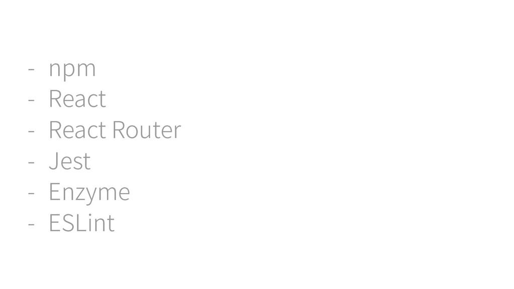- npm - React - React Router - Jest - Enzyme - ...