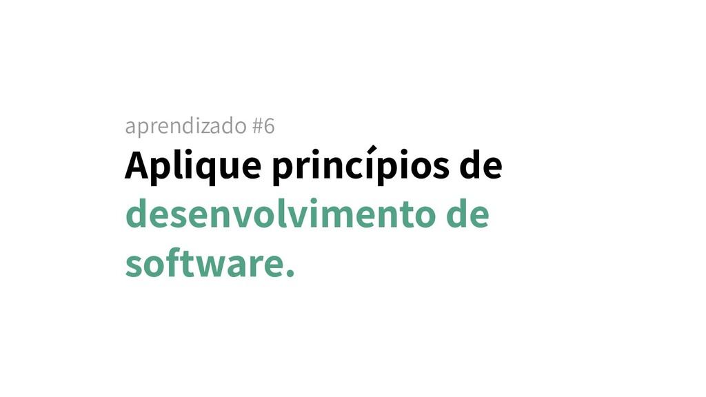 aprendizado #6 Aplique princípios de desenvolvi...