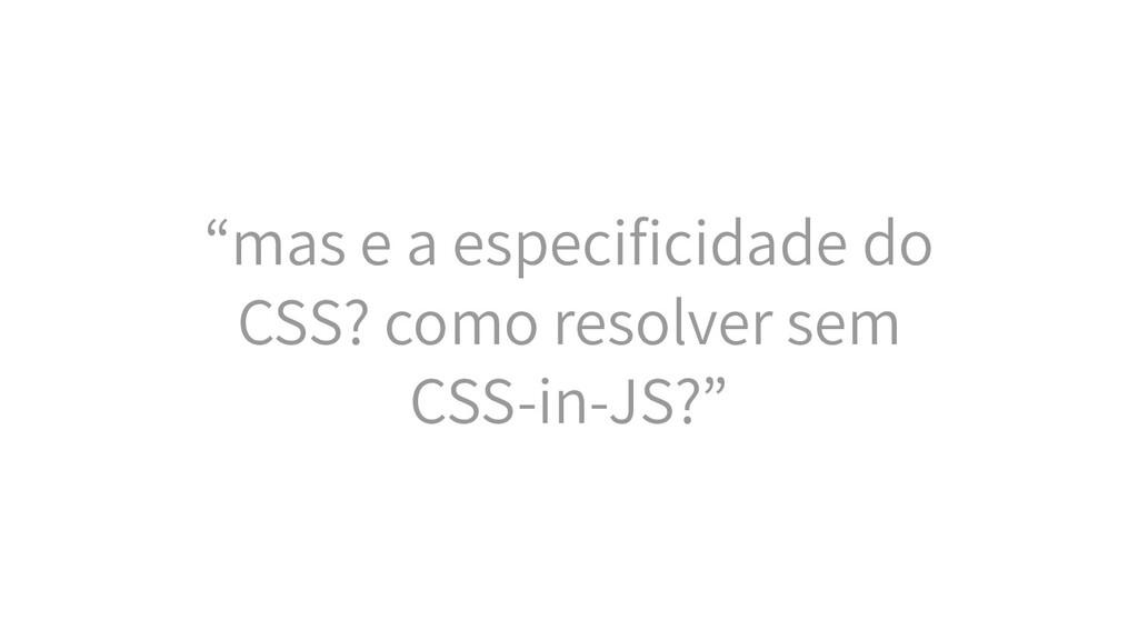 """""""mas e a especificidade do CSS? como resolver se..."""