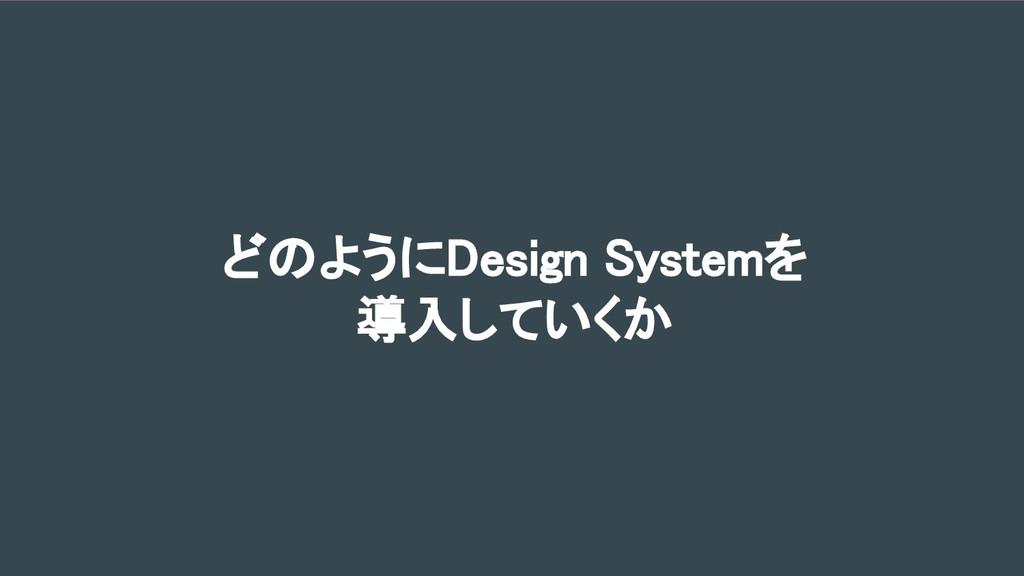 どのようにDesign Systemを 導入していくか