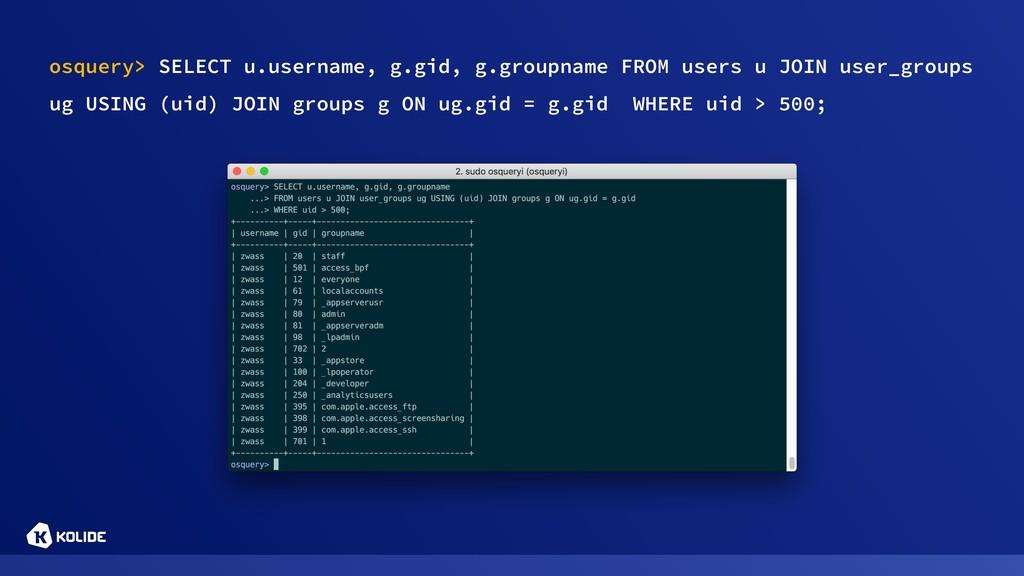 osquery> SELECT u.username, g.gid, g.groupname ...