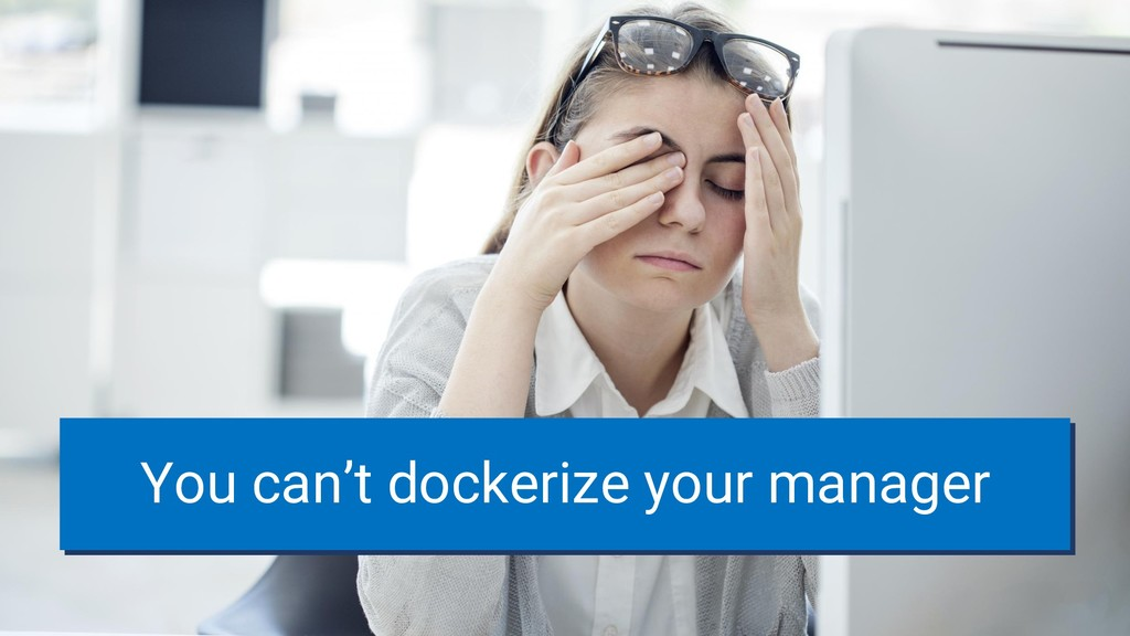 You can't dockerize your manager