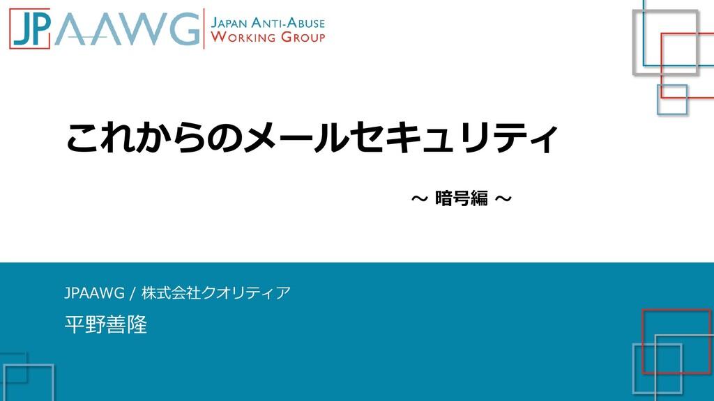 これからのメールセキュリティ JPAAWG / 株式会社クオリティア 平野善隆 ~ 暗号編 ~
