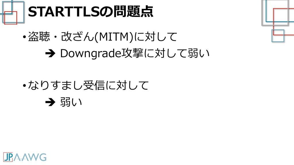 STARTTLSの問題点 • 盗聴・改ざん(MITM)に対して ➔ Downgrade攻撃に対...