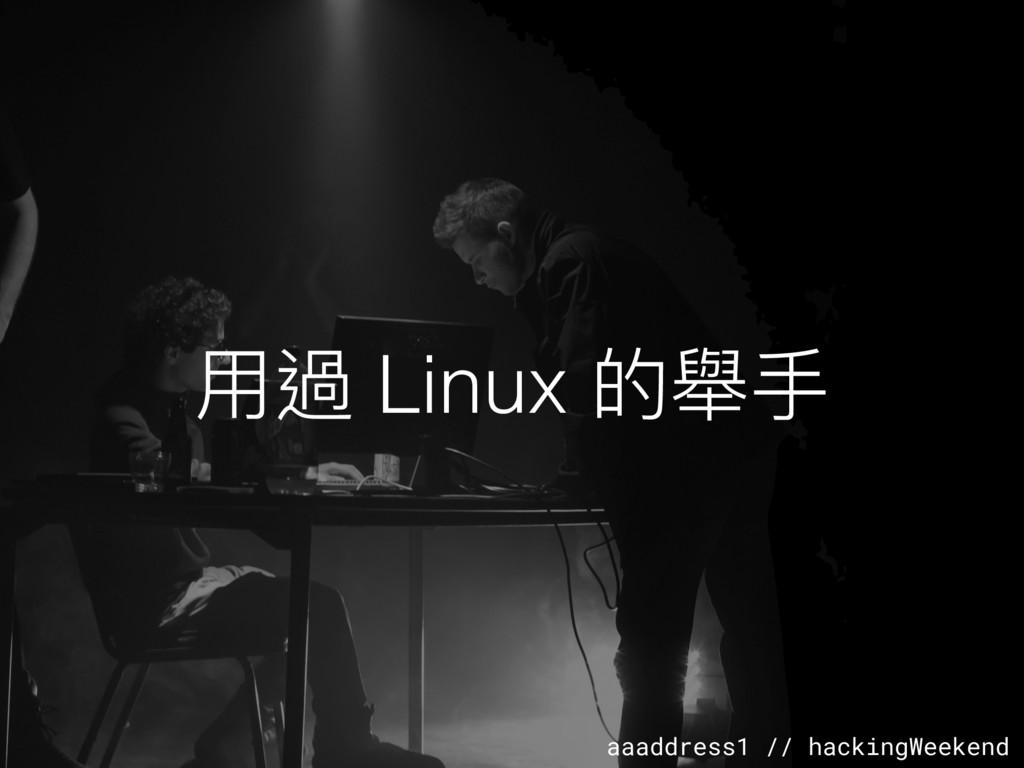 aaaddress1 // hackingWeekend ⽤用過 Linux 的舉⼿手