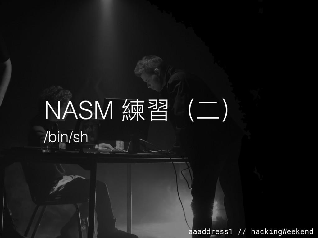 aaaddress1 // hackingWeekend NASM 練習(⼆二) /bin/sh